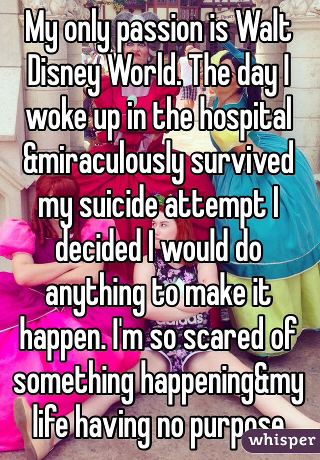 My only passion is Walt Disney World. The day I woke up in the hospital &miraculously survived my suicide attempt I decided I would do anything to make it happen. I'm so scared of something happening&my life having no purpose