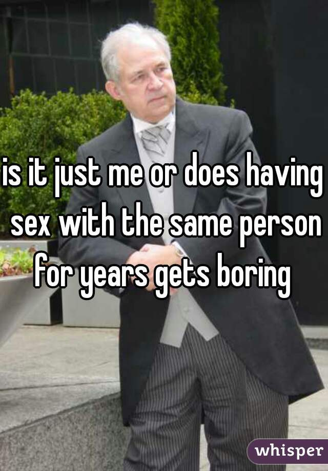 is it just me or does having sex with the same person for years gets boring