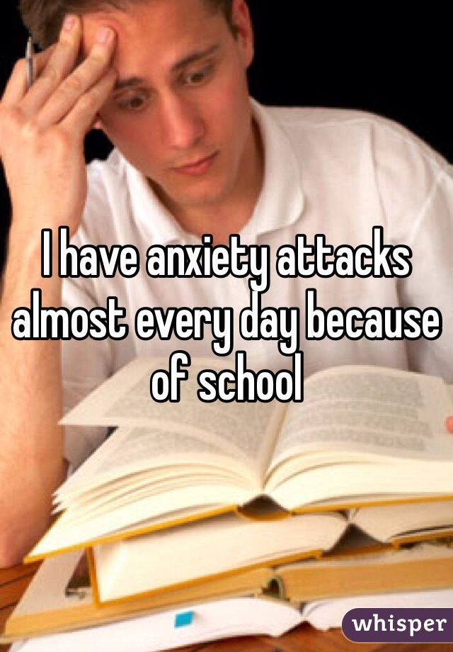 I have anxiety attacks almost every day because of school