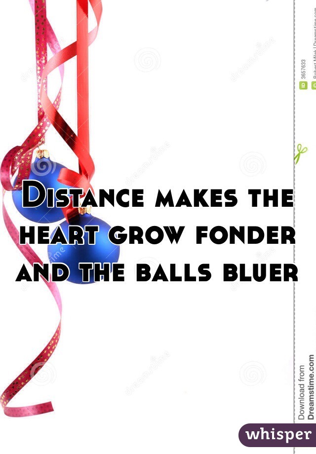 Distance makes the heart grow fonder and the balls bluer