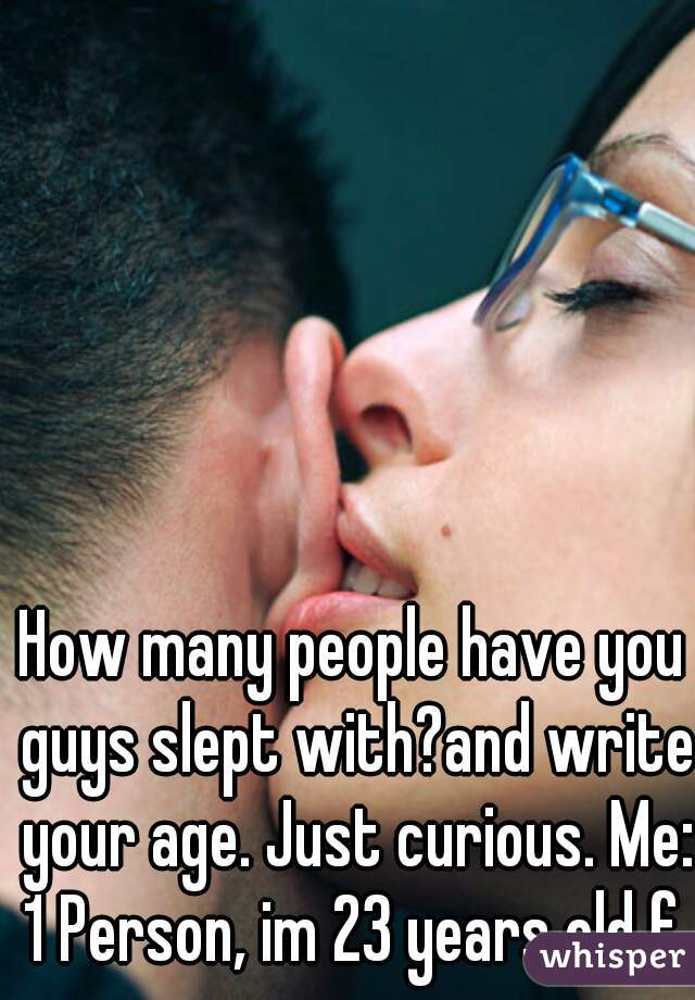 How many people have you guys slept with?and write your age. Just curious. Me: 1 Person, im 23 years old f