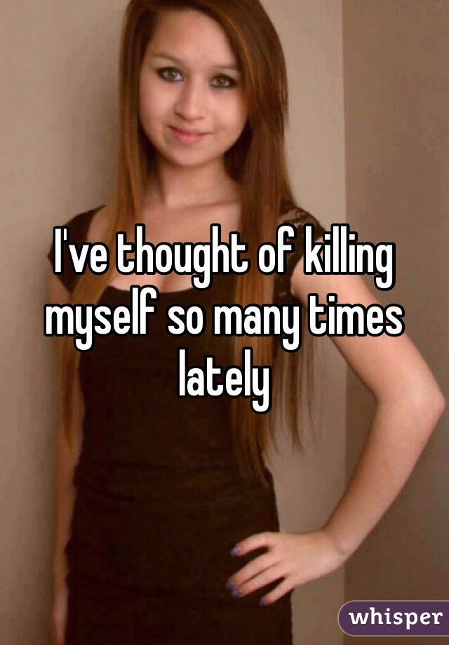 I've thought of killing myself so many times lately