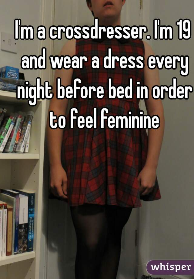 I'm a crossdresser. I'm 19 and wear a dress every night before bed in order to feel feminine