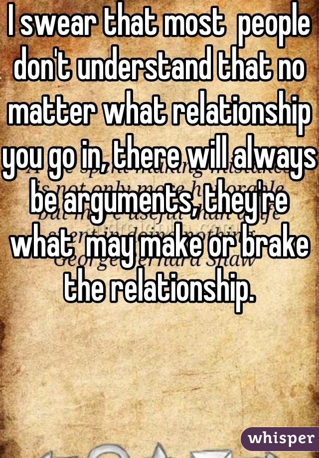 I swear that most  people don't understand that no matter what relationship you go in, there will always be arguments, they're what  may make or brake the relationship.