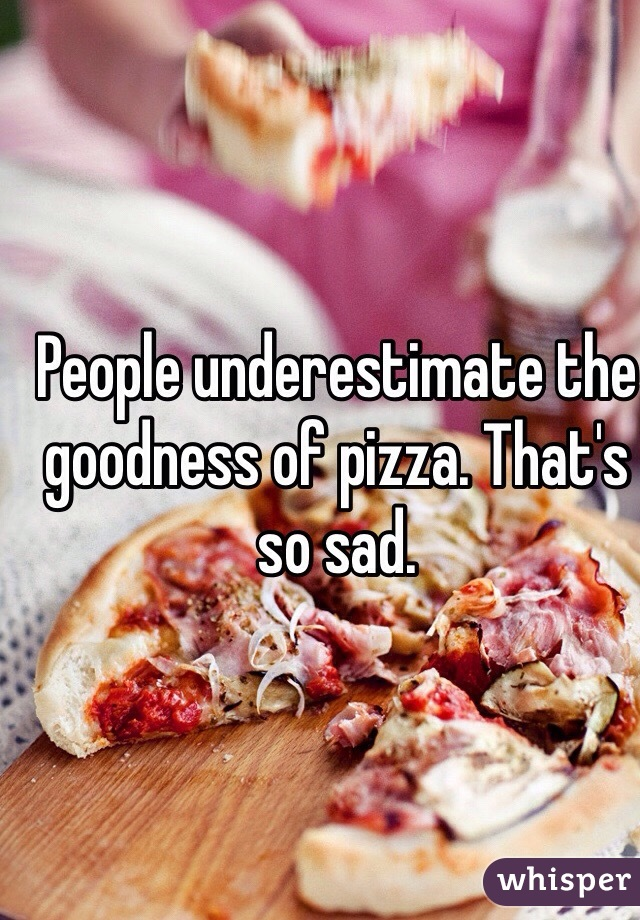 People underestimate the goodness of pizza. That's so sad.