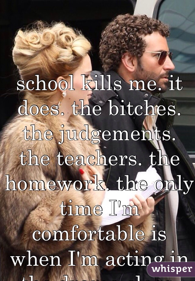 school kills me. it does. the bitches. the judgements. the teachers. the homework. the only time I'm comfortable is when I'm acting in the drama class.