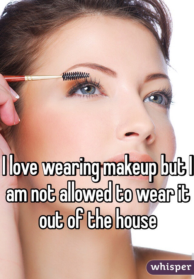 I love wearing makeup but I am not allowed to wear it out of the house