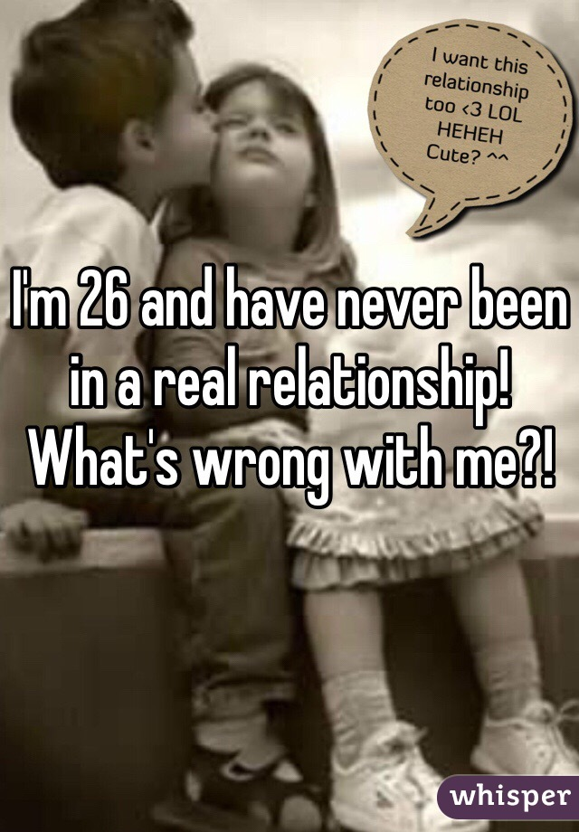 I'm 26 and have never been in a real relationship! What's wrong with me?!