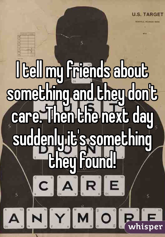 I tell my friends about something and they don't care. Then the next day suddenly it's something they found!