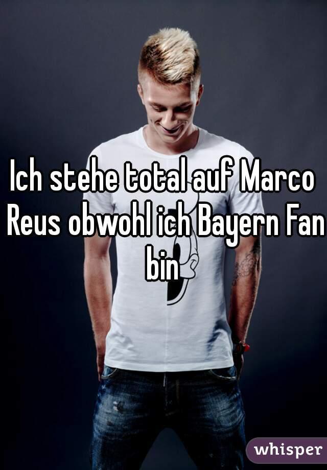 Ich stehe total auf Marco Reus obwohl ich Bayern Fan bin