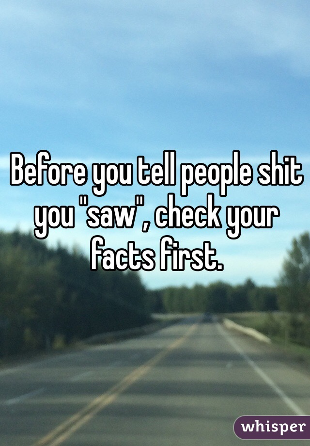 """Before you tell people shit you """"saw"""", check your facts first."""