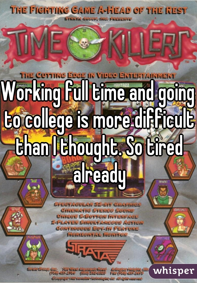 Working full time and going to college is more difficult than I thought. So tired already