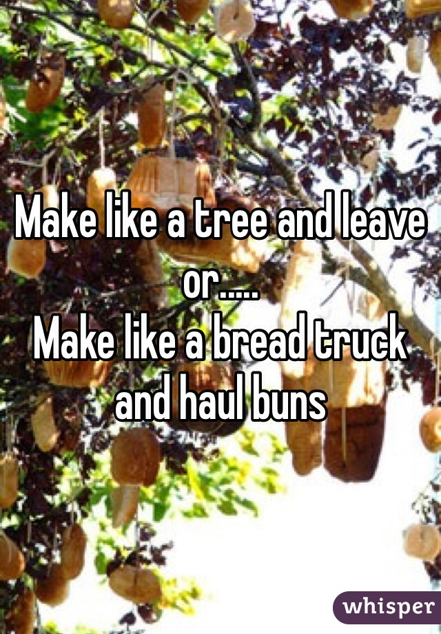 Make like a tree and leave or.....  Make like a bread truck and haul buns