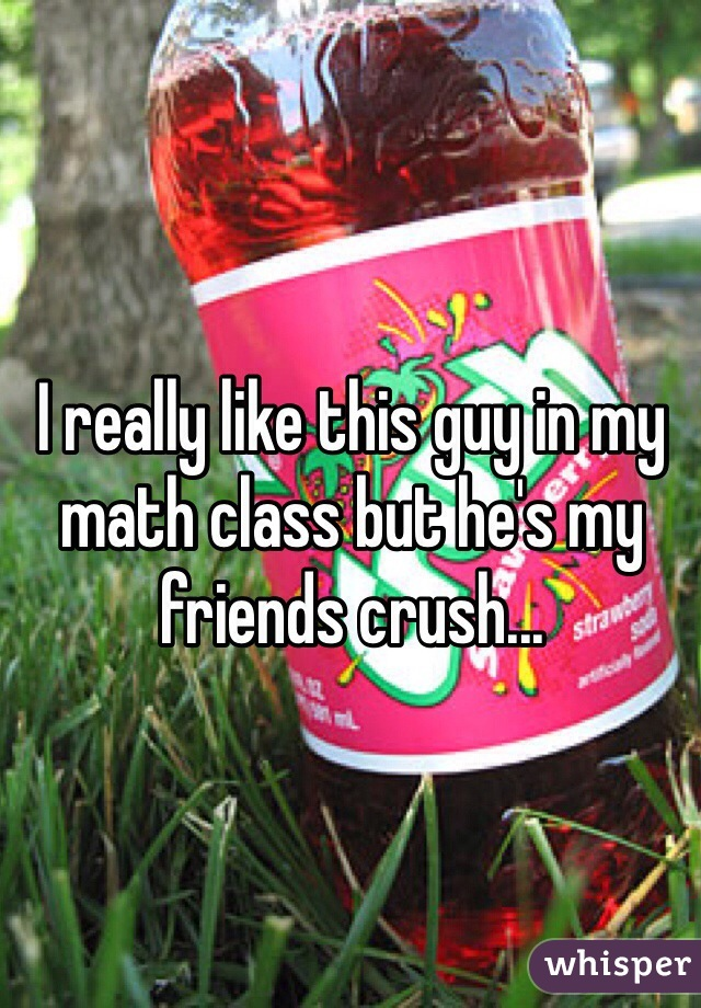 I really like this guy in my math class but he's my friends crush...