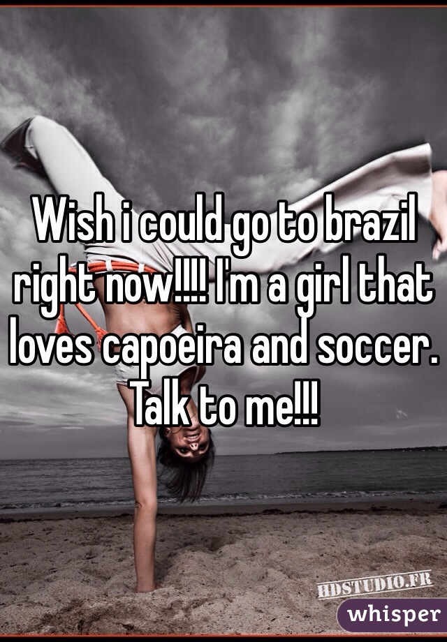 Wish i could go to brazil right now!!!! I'm a girl that loves capoeira and soccer. Talk to me!!!