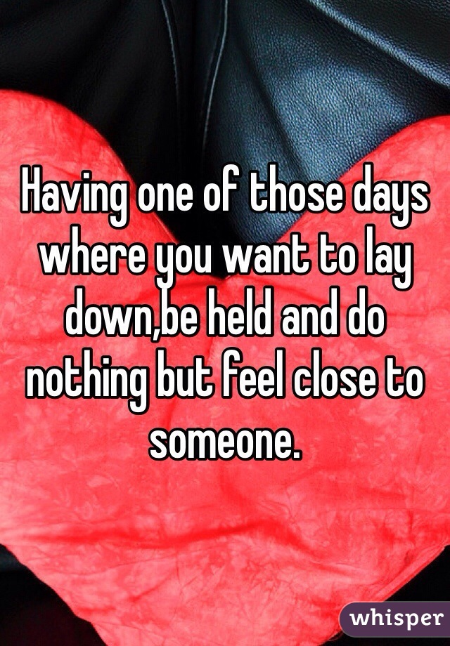 Having one of those days where you want to lay down,be held and do nothing but feel close to someone.