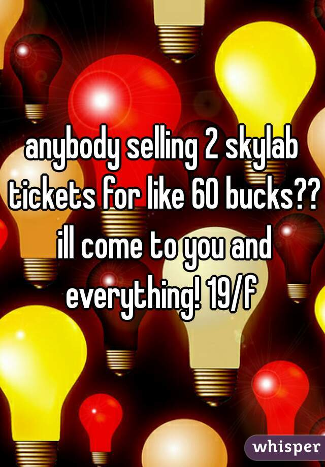 anybody selling 2 skylab tickets for like 60 bucks?? ill come to you and everything! 19/f