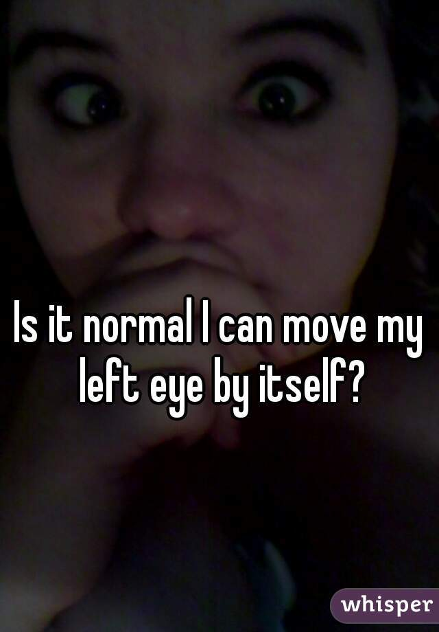 Is it normal I can move my left eye by itself?