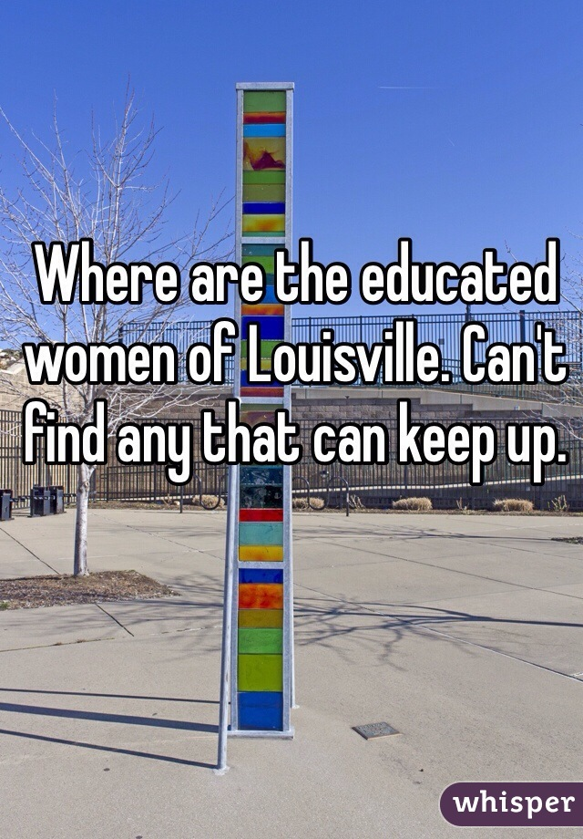 Where are the educated women of Louisville. Can't find any that can keep up.