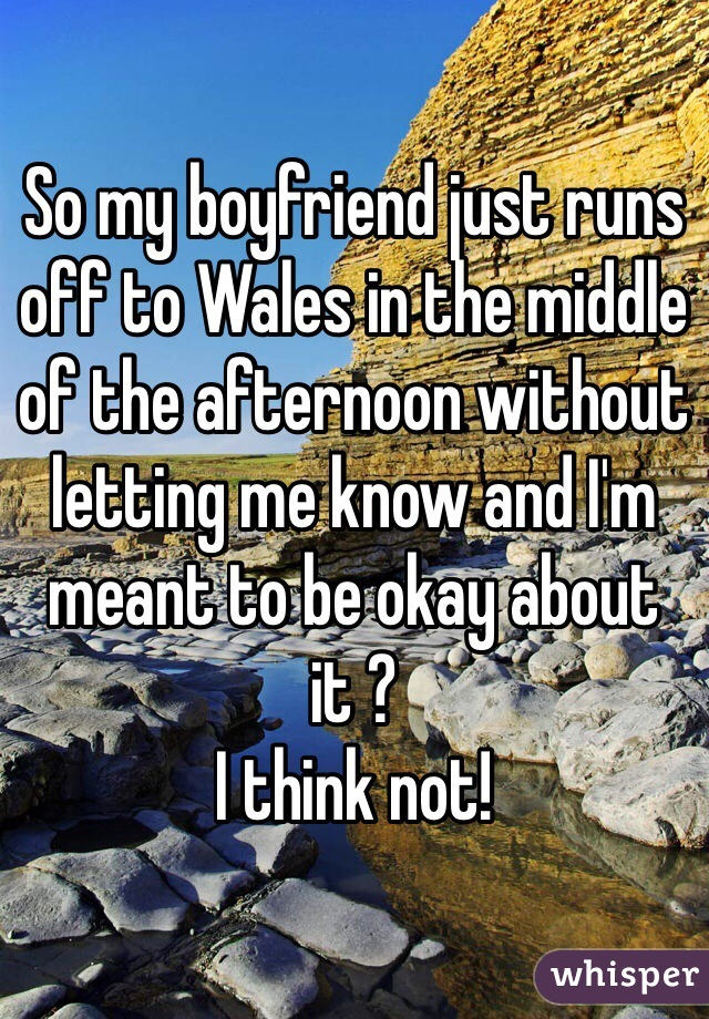 So my boyfriend just runs off to Wales in the middle of the afternoon without letting me know and I'm meant to be okay about it ?  I think not!