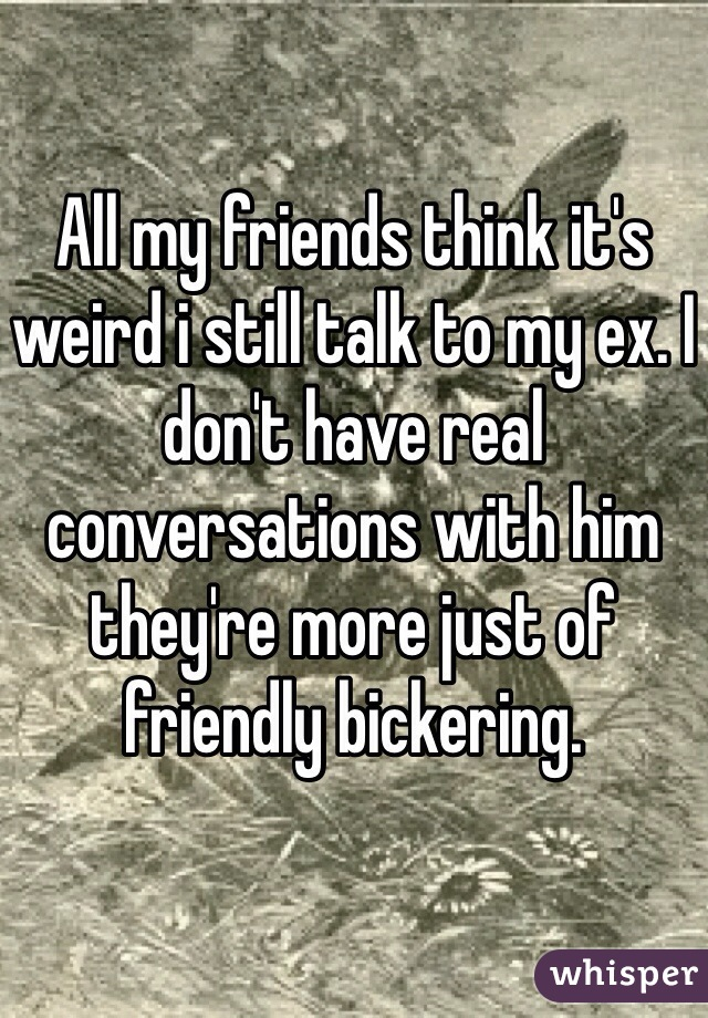 All my friends think it's weird i still talk to my ex. I don't have real conversations with him they're more just of friendly bickering.