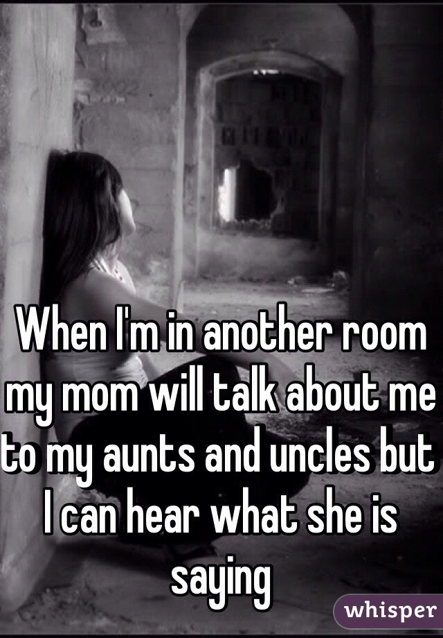 When I'm in another room my mom will talk about me to my aunts and uncles but I can hear what she is saying