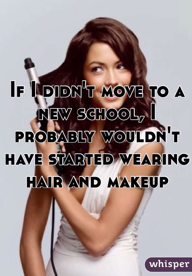 If I didn't move to a new school, I probably wouldn't have started wearing hair and makeup