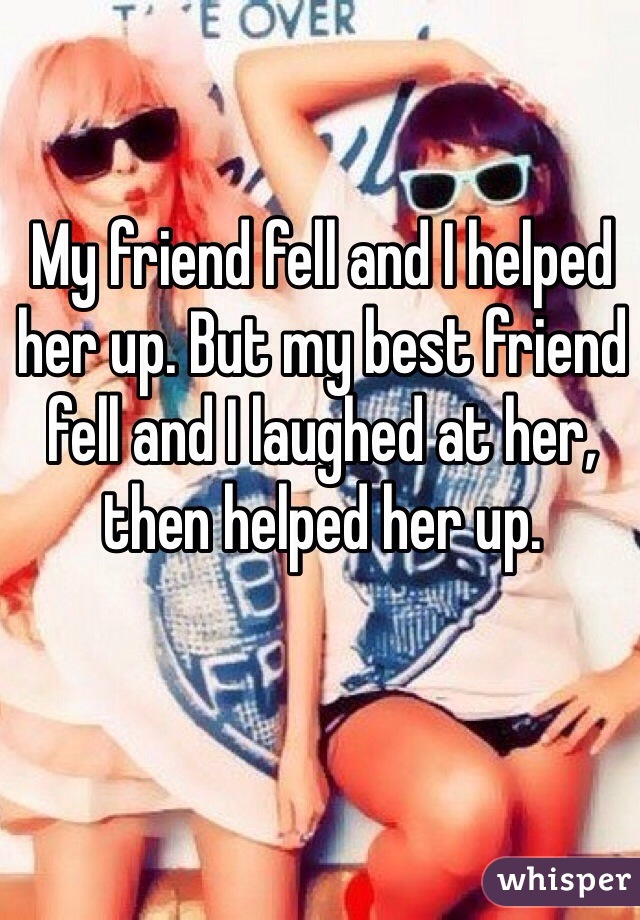 My friend fell and I helped her up. But my best friend fell and I laughed at her, then helped her up.