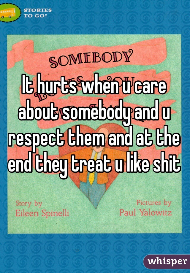 It hurts when u care about somebody and u respect them and at the end they treat u like shit