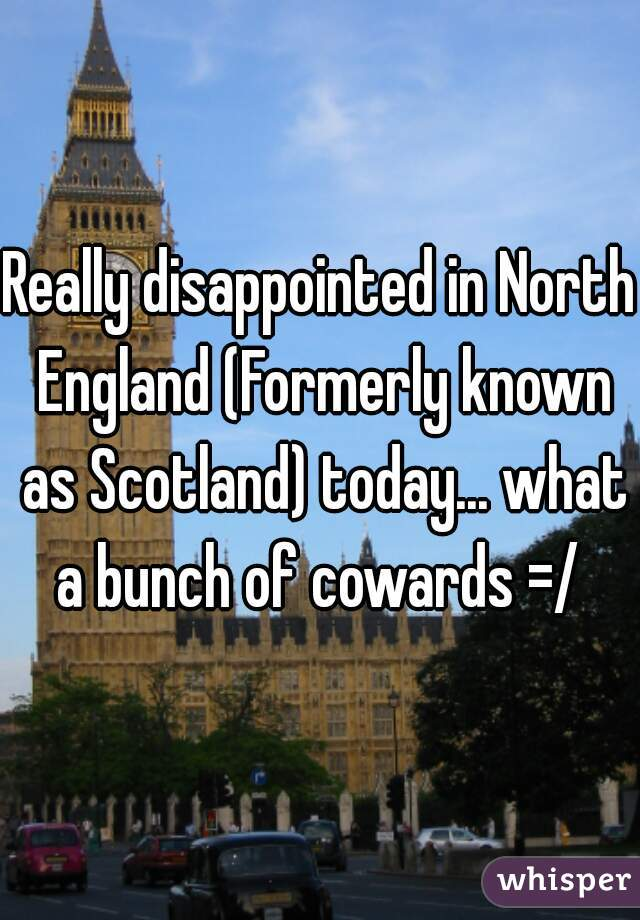 Really disappointed in North England (Formerly known as Scotland) today... what a bunch of cowards =/