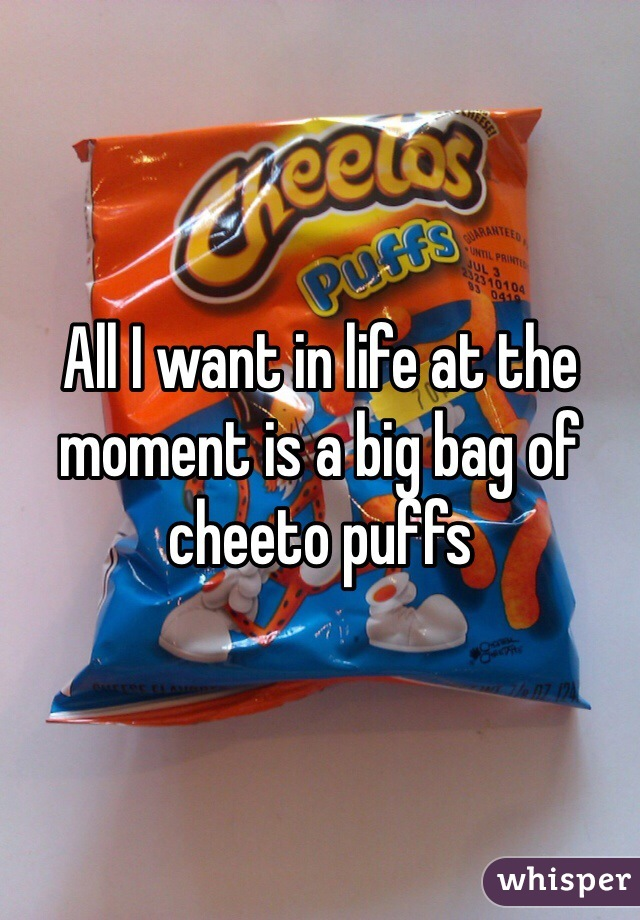 All I want in life at the moment is a big bag of cheeto puffs