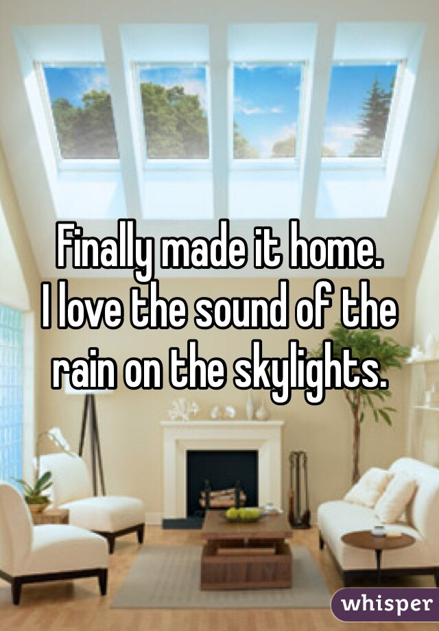 Finally made it home. I love the sound of the rain on the skylights.