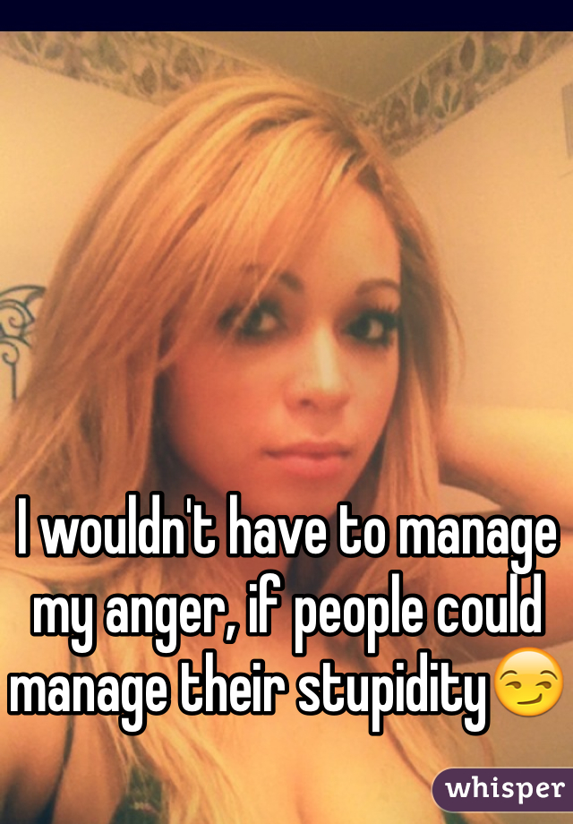 I wouldn't have to manage my anger, if people could manage their stupidity😏