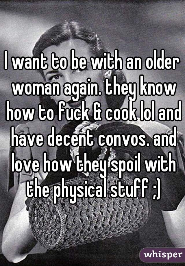 I want to be with an older woman again. they know how to fuck & cook lol and have decent convos. and love how they spoil with the physical stuff ;)