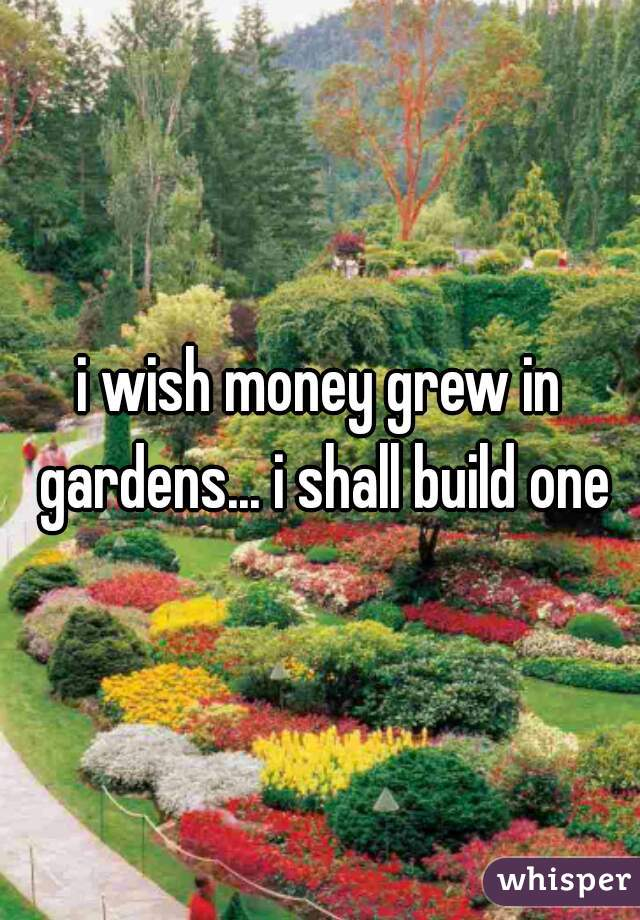 i wish money grew in gardens... i shall build one