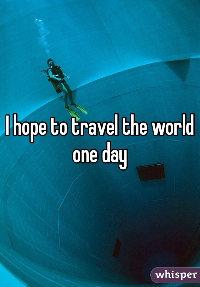 I hope to travel the world one day