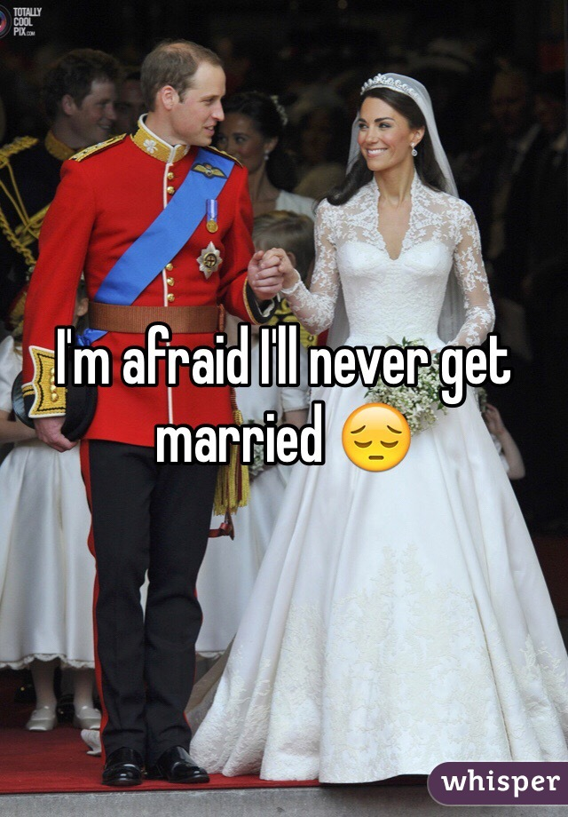 I'm afraid I'll never get married 😔