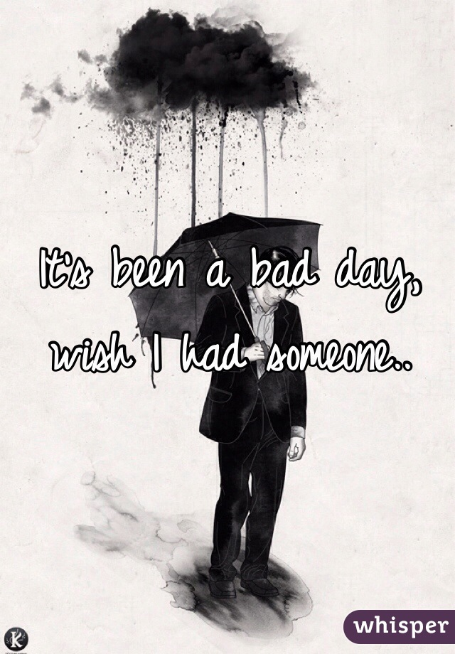 It's been a bad day, wish I had someone..