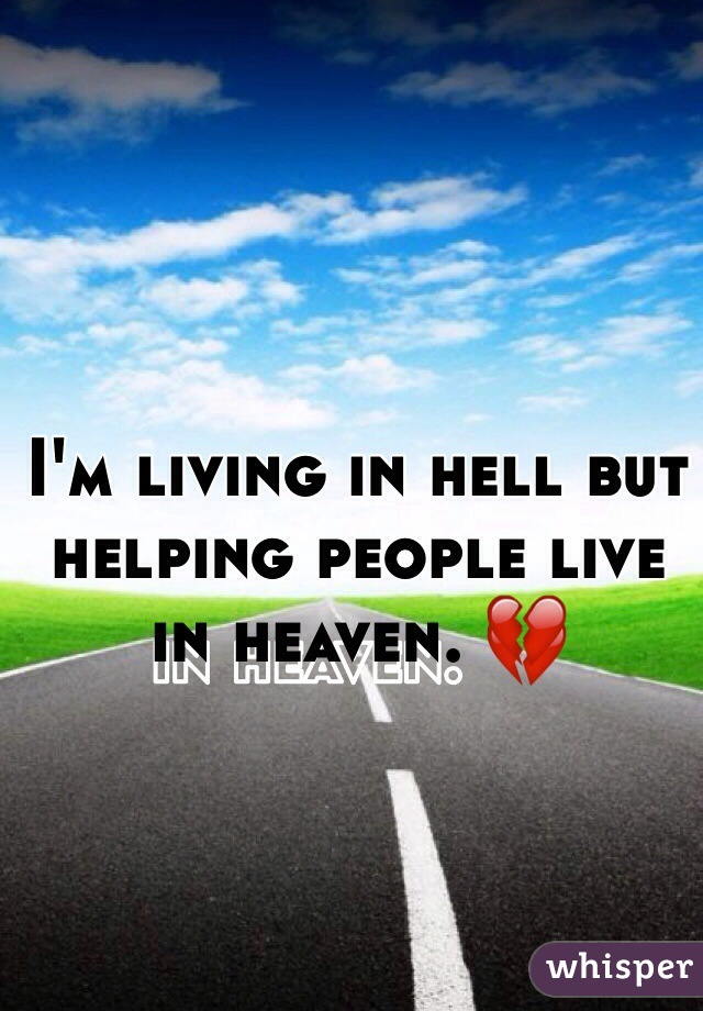 I'm living in hell but helping people live in heaven. 💔