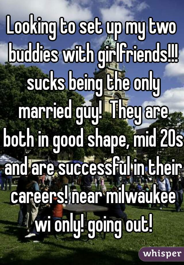 Looking to set up my two buddies with girlfriends!!! sucks being the only married guy!  They are both in good shape, mid 20s and are successful in their careers! near milwaukee wi only! going out!