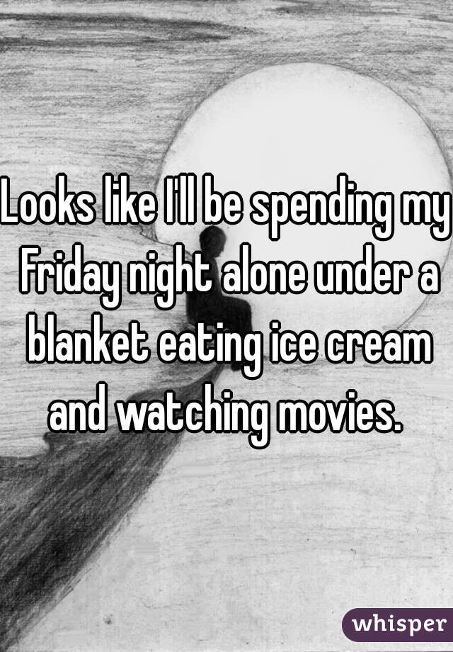 Looks like I'll be spending my Friday night alone under a blanket eating ice cream and watching movies.