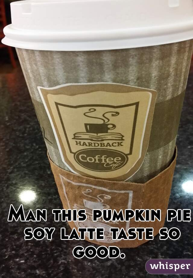 Man this pumpkin pie soy latte taste so good.