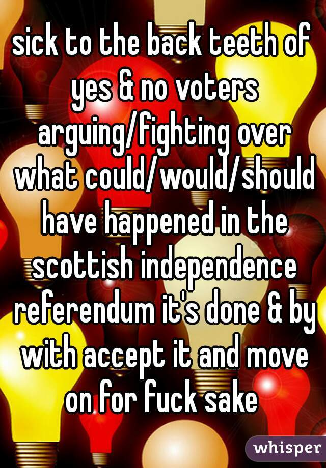 sick to the back teeth of yes & no voters arguing/fighting over what could/would/should have happened in the scottish independence referendum it's done & by with accept it and move on for fuck sake