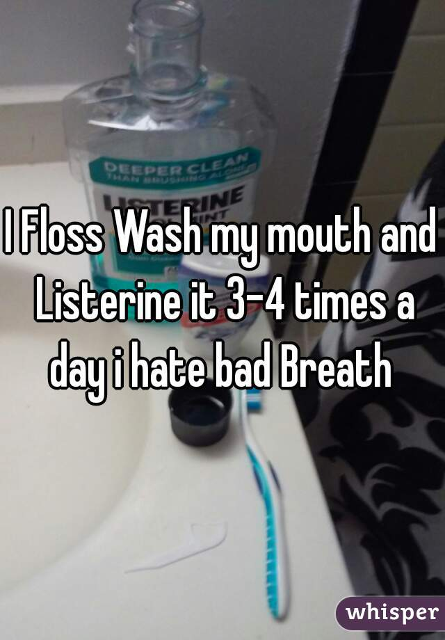 I Floss Wash my mouth and Listerine it 3-4 times a day i hate bad Breath