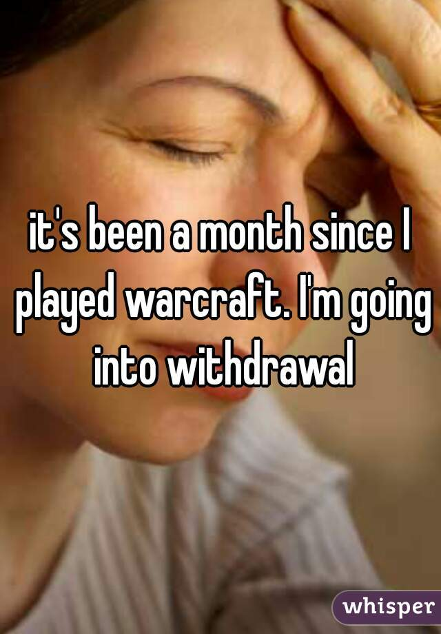 it's been a month since I played warcraft. I'm going into withdrawal