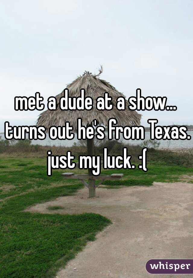 met a dude at a show... turns out he's from Texas. just my luck. :(
