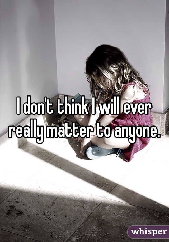 I don't think I will ever really matter to anyone.