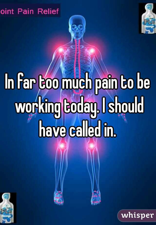 In far too much pain to be working today. I should have called in.