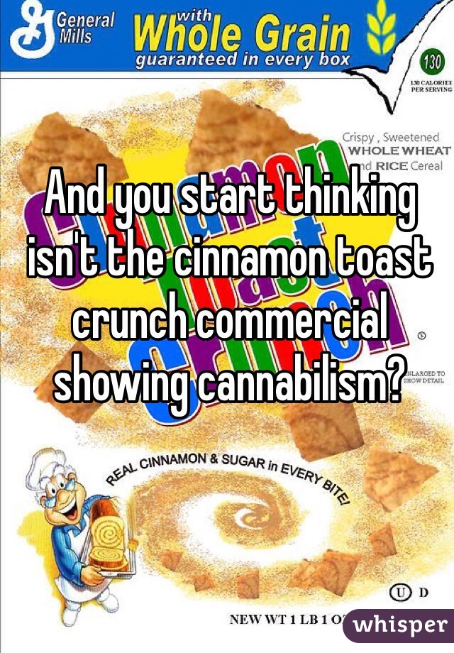 And you start thinking isn't the cinnamon toast crunch commercial showing cannabilism?