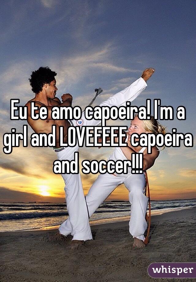 Eu te amo capoeira! I'm a girl and LOVEEEEE capoeira and soccer!!!
